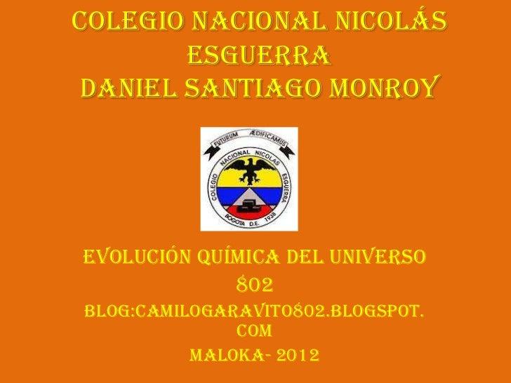 Colegio Nacional Nicolás       Esguerradaniel Santiago MonroyEvolución Química del Universo             802Blog:camilogara...