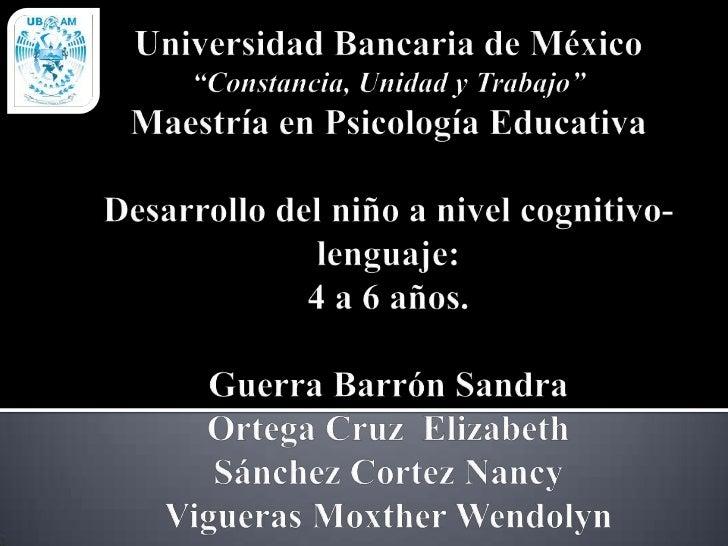 """Universidad Bancaria de México""""Constancia, Unidad y Trabajo""""Maestría en Psicología EducativaDesarrollo del niño a nivel co..."""