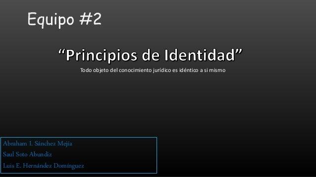 Todo objeto del conocimiento jurídico es idéntico a si mismo Abraham I. Sánchez Mejía Saul Soto Abundiz Luis E. Hernández ...
