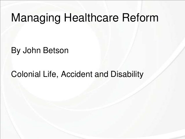 Managing Healthcare Reform By John Betson Colonial Life, Accident and Disability