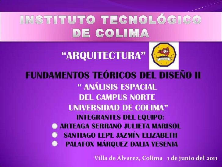 """INSTITUTO TECNOLÓGICO <br />DE COLIMA<br />""""ARQUITECTURA""""<br />FUNDAMENTOS TEÓRICOS DEL DISEÑO II<br />"""" ANÁLISIS ESPACIAL..."""