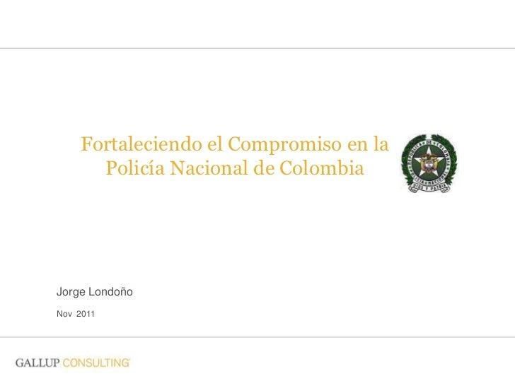 Fortaleciendo el Compromiso en la      Policía Nacional de ColombiaJorge LondoñoNov 2011