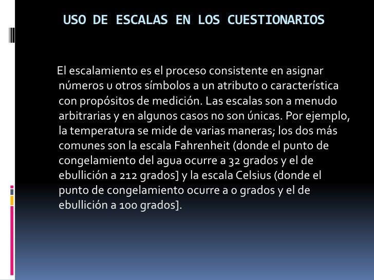 USO DE ESCALAS EN LOS CUESTIONARIOS<br />     El escalamiento es el proceso consistente en asignar números u otros símbolo...