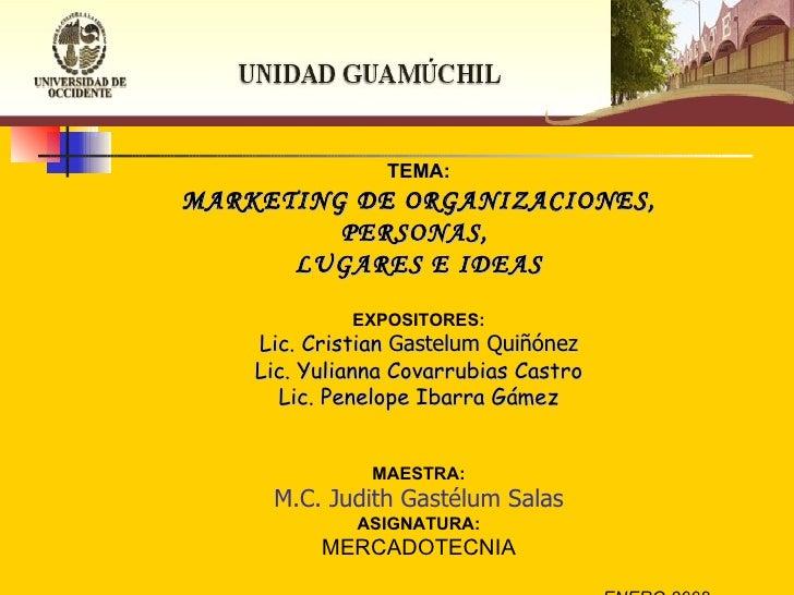 TEMA: MARKETING DE ORGANIZACIONES, PERSONAS,  LUGARES E IDEAS EXPOSITORES: Lic. Cristian  Gastelum   Quiñónez Lic. Yuliann...