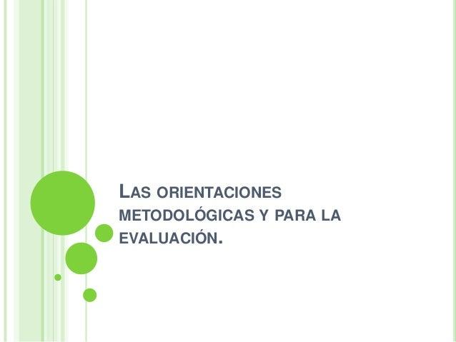 LAS ORIENTACIONESMETODOLÓGICAS Y PARA LAEVALUACIÓN.