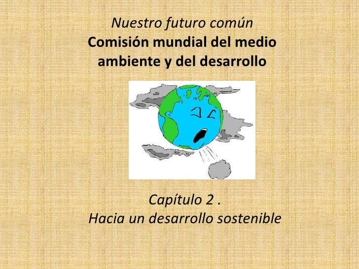 Nuestro futuro común Comisión mundial del medio  ambiente y del desarrollo              Capítulo 2 . Hacia un desarrollo s...