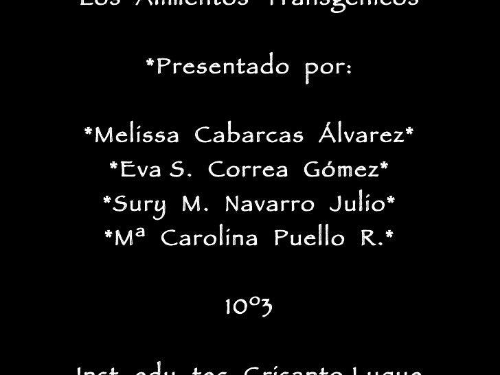 *Los  Alimentos  Transgénicos* *Presentado  por: *Melissa  Cabarcas  Álvarez* *Eva S.  Correa  Gómez* *Sury  M.  Navarro  ...
