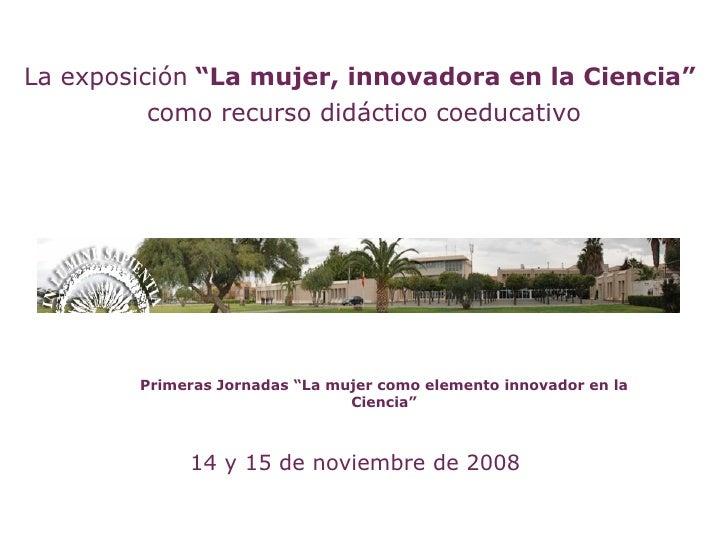 """La exposición """"La mujer, innovadora en la Ciencia""""           como recurso didáctico coeducativo             Primeras Jorna..."""