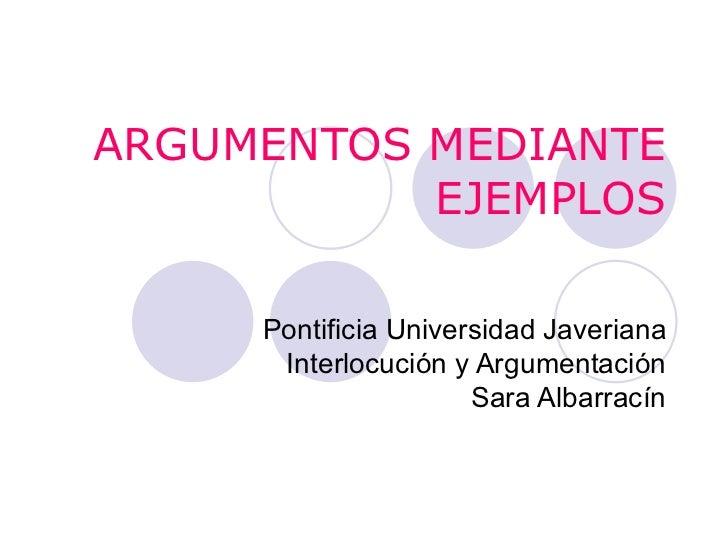 ARGUMENTOS MEDIANTE EJEMPLOS Pontificia Universidad Javeriana Interlocución y Argumentación Sara Albarracín