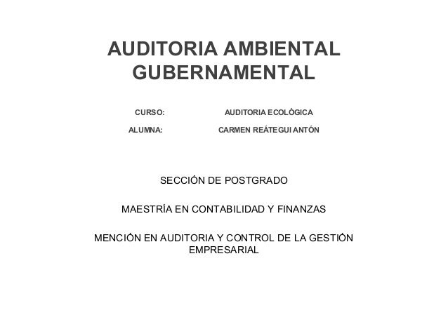 AUDITORIA AMBIENTAL GUBERNAMENTAL CURSO: AUDITORIA ECOLÓGICA ALUMNA: CARMEN REÁTEGUI ANTÓN SECCIÓN DE POSTGRADO MAESTRÍA E...