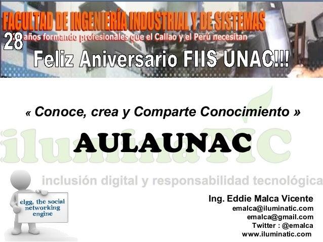 «Conoce,creayComparteConocimiento» AULAUNAC Ing. Eddie Malca Vicente emalca@iluminatic.com emalca@gmail.com Twitter ...