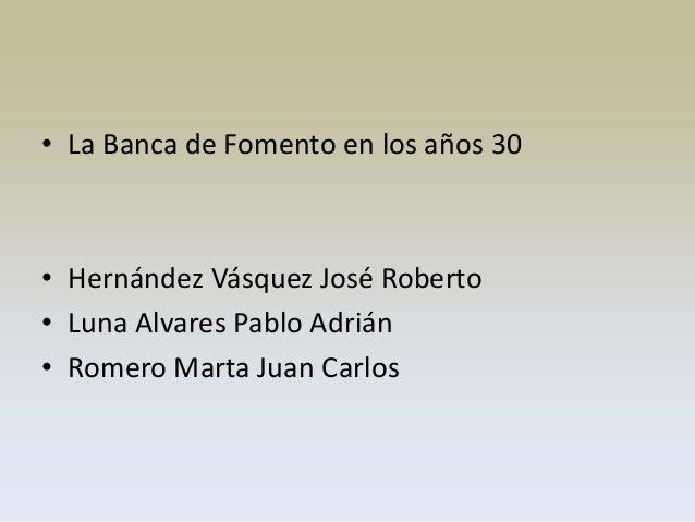 • La Banca de Fomento en los años 30• Hernández Vásquez José Roberto• Luna Alvares Pablo Adrián• Romero Marta Juan Carlos