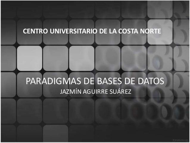PARADIGMAS DE BASES DE DATOSJAZMÍN AGUIRRE SUÁREZCENTRO UNIVERSITARIO DE LA COSTA NORTE