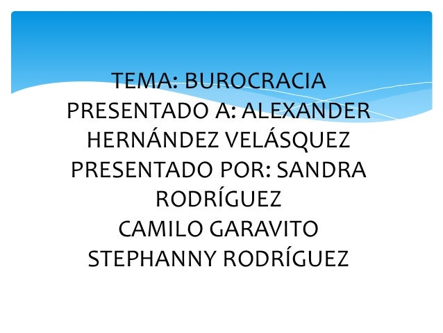 TEMA: BUROCRACIA  PRESENTADO A: ALEXANDER  HERNÁNDEZ VELÁSQUEZ  PRESENTADO POR: SANDRA  RODRÍGUEZ  CAMILO GARAVITO  STEPHA...