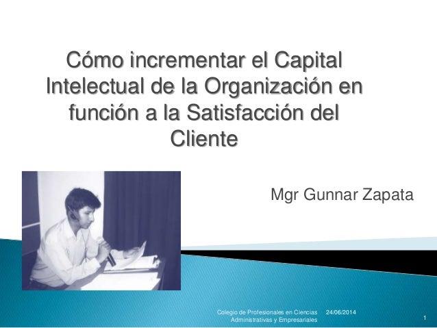 Mgr Gunnar Zapata 24/06/2014Colegio de Profesionales en Ciencias Administrativas y Empresariales 1 Cómo incrementar el Cap...