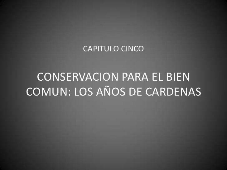 CAPITULO CINCOCONSERVACION PARA EL BIEN COMUN: LOS AÑOS DE CARDENAS<br />