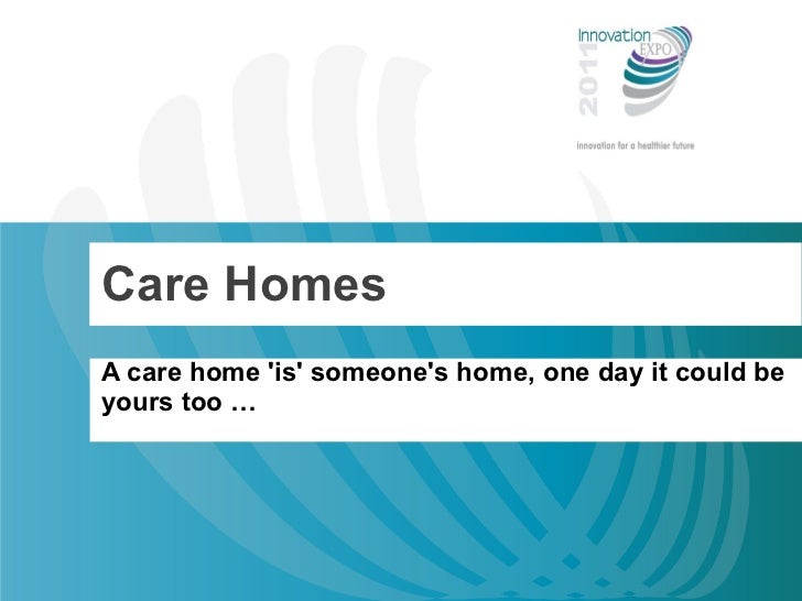 Care Homes A care home 'is' someone's home, one day it could be yours too …