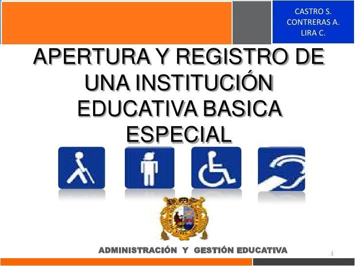 CASTRO S.<br />CONTRERAS A.<br />LIRA C.<br />APERTURA Y REGISTRO DE UNA INSTITUCIÓN EDUCATIVA BASICA ESPECIAL<br />ADMINI...