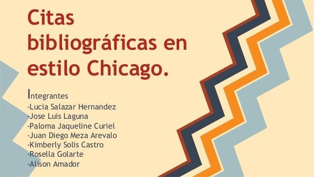 Citas bibliográficas en estilo Chicago. Integrantes -Lucia Salazar Hernandez -Jose Luis Laguna -Paloma Jaqueline Curiel -J...