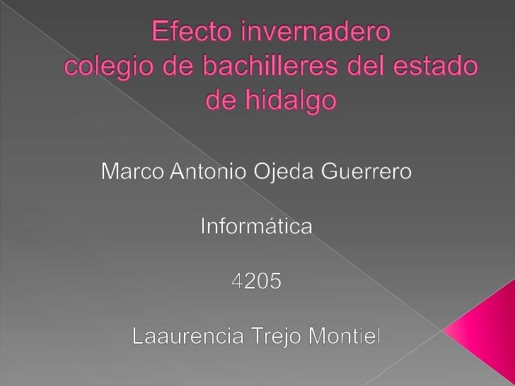 Efecto invernaderocolegio de bachilleres del estado de hidalgo<br />Marco Antonio Ojeda Guerrero<br />Informática<br />420...