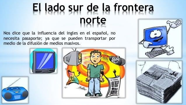 Nos dice que la influencia del ingles en el español, no necesita pasaporte; ya que se pueden transportar por medio de la d...