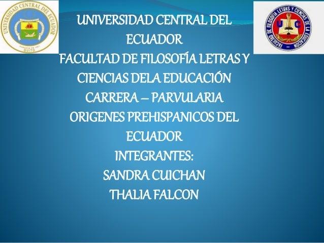 UNIVERSIDADCENTRALDEL ECUADOR FACULTAD DE FILOSOFÍA LETRAS Y CIENCIAS DELA EDUCACIÓN CARRERA – PARVULARIA ORIGENES PREHISP...