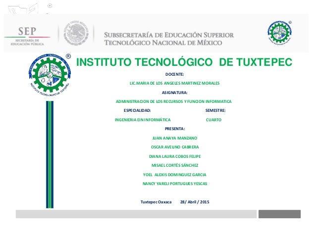 INSTITUTO TECNOLÓGICO DE TUXTEPEC DOCENTE: LIC.MARIA DE LOS ANGELES MARTINEZ MORALES ASIGNATURA: ADMINISTRACION DE LOS REC...