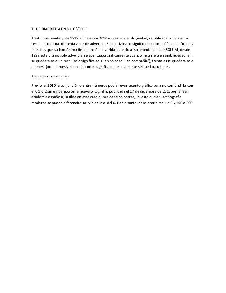 TILDE DIACRITICA EN SOLO´/SOLOTradicionalmente y, de 1999 a finales de 2010 en caso de ambigüedad, se utilizaba la tilde e...