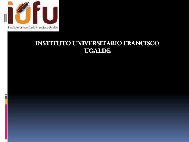 INSTITUTO UNIVERSITARIO FRANCISCO             UGALDE