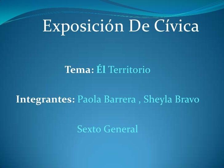 Exposición De Cívica          Tema: Él TerritorioIntegrantes: Paola Barrera , Sheyla Bravo             Sexto General