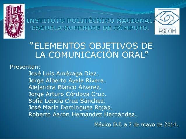 """""""ELEMENTOS OBJETIVOS DE LA COMUNICACIÓN ORAL"""" Presentan: José Luis Amézaga Díaz. Jorge Alberto Ayala Rivera. Alejandra Bla..."""