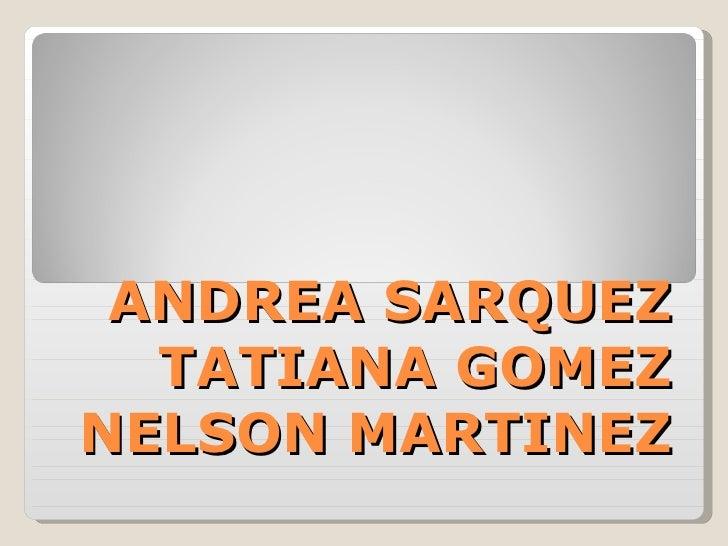 ANDREA SARQUEZ TATIANA GOMEZ NELSON MARTINEZ