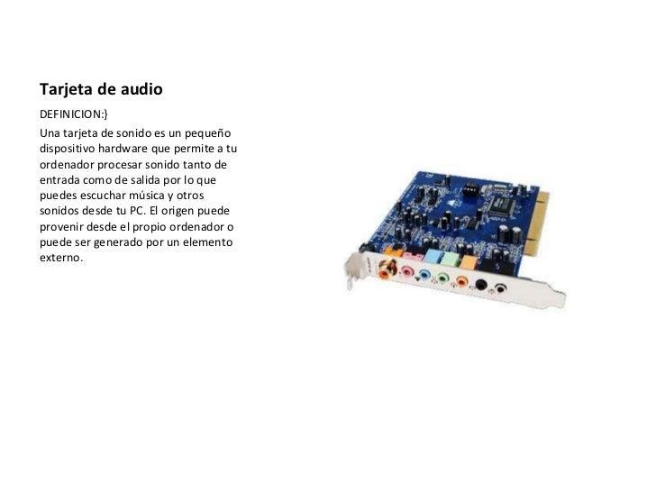 Tarjeta de audio <ul><li>DEFINICION:} </li></ul><ul><li>Una tarjeta de sonido es un pequeño dispositivo hardware que permi...