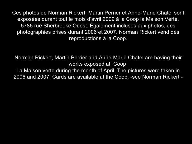 Ces photos de Norman Rickert, Martin Perrier et Anne-Marie Chatel sont exposées durant tout le mois d'avril 2009 à la Coop...