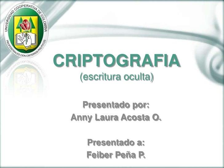 CRIPTOGRAFIA(escritura oculta)<br />Presentado por:<br />Anny Laura Acosta O.<br />Presentado a:<br />Feiber Peña P. <br />