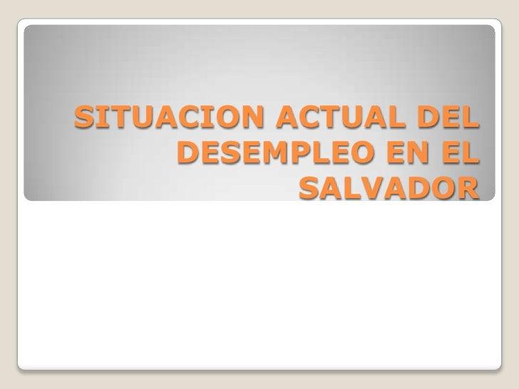 SITUACION ACTUAL DEL     DESEMPLEO EN EL           SALVADOR