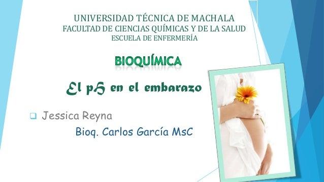 UNIVERSIDAD TÉCNICA DE MACHALA FACULTAD DE CIENCIAS QUÍMICAS Y DE LA SALUD ESCUELA DE ENFERMERÍA El pH en el embarazo  Je...