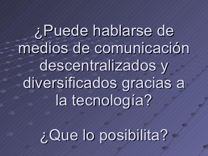 ¿Puede hablarse de medios de comunicación descentralizados y diversificados gracias a la tecnología? ¿Que lo posibilita?