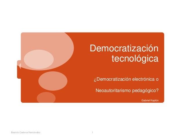 Democratización tecnológica ¿Democratización electrónica o Neoautoritarismo pedagógico? Gabriel Kaplún Beatriz Cadena Hern...