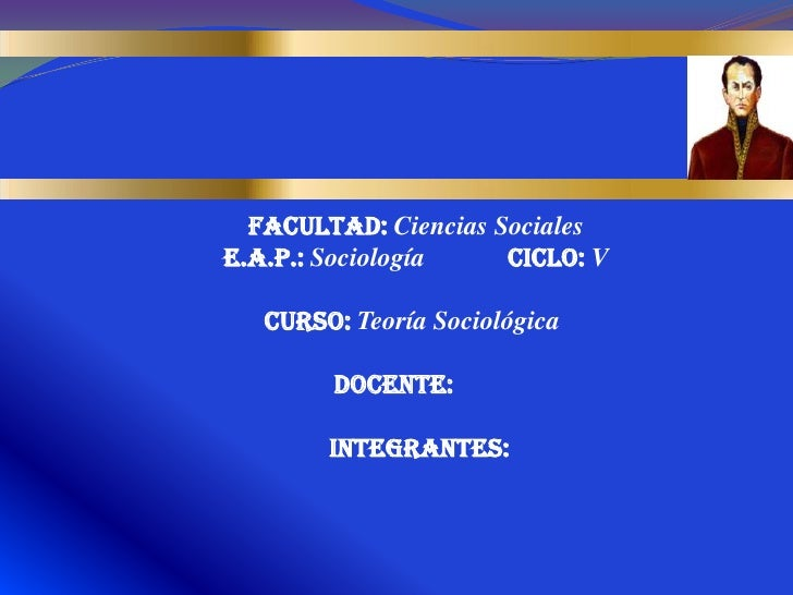 FACULTAD: Ciencias SocialesE.A.P.: Sociología    Ciclo: V   Curso: Teoría Sociológica        Docente:        Integrantes: