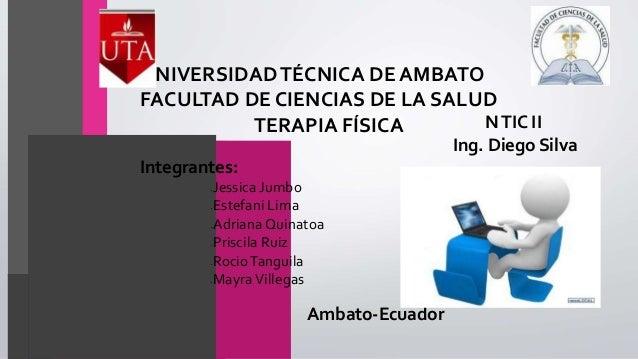 UNIVERSIDADTÉCNICA DE AMBATO FACULTAD DE CIENCIAS DE LA SALUD TERAPIA FÍSICA NTIC II Ing. Diego Silva Integrantes: •Jessic...
