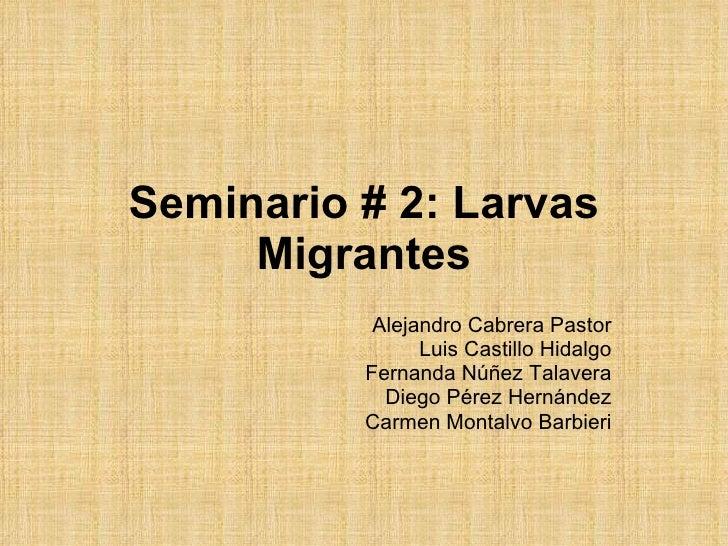 Seminario # 2: Larvas Migrantes Alejandro Cabrera Pastor Luis Castillo Hidalgo Fernanda Núñez Talavera Diego Pérez Hernánd...