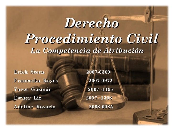 <ul><ul><li>Derecho Procedimiento Civil </li></ul></ul>La Competencia de Atribución Erick  Stern  2007-0369 Franceska  Rey...