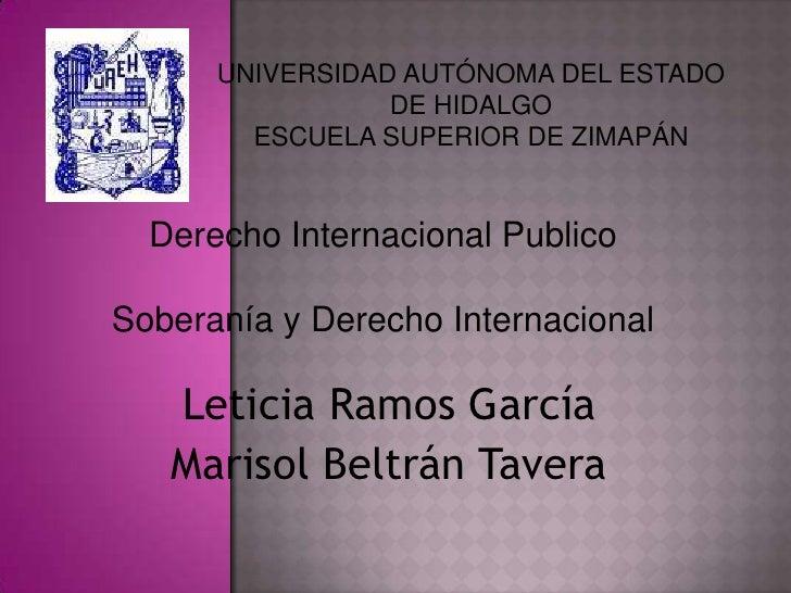 UNIVERSIDAD AUTÓNOMA DEL ESTADO DE HIDALGO<br />ESCUELA SUPERIOR DE ZIMAPÁN<br />Derecho Internacional Publico <br />Sober...