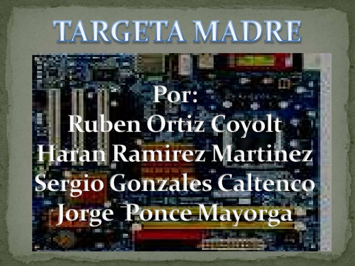 TARGETA MADRE<br />Por:Ruben Ortiz CoyoltHaran Ramirez MartinezSergio Gonzales CaltencoJorge  Ponce Mayorga<br />