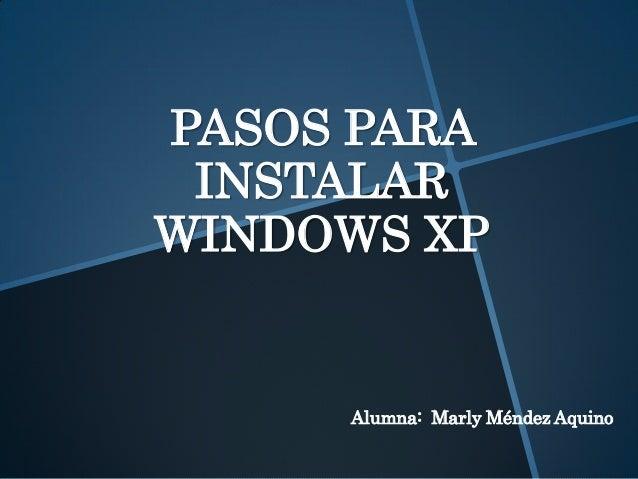 PASOS PARA INSTALAR WINDOWS XP Alumna: Marly Méndez Aquino