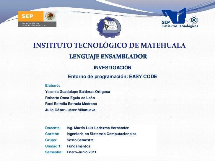 INVESTIGACIÓN             Entorno de programación: EASY CODEElaboró:Yesenia Guadalupe Balderas OrtigosaRoberto Omar Eguia ...