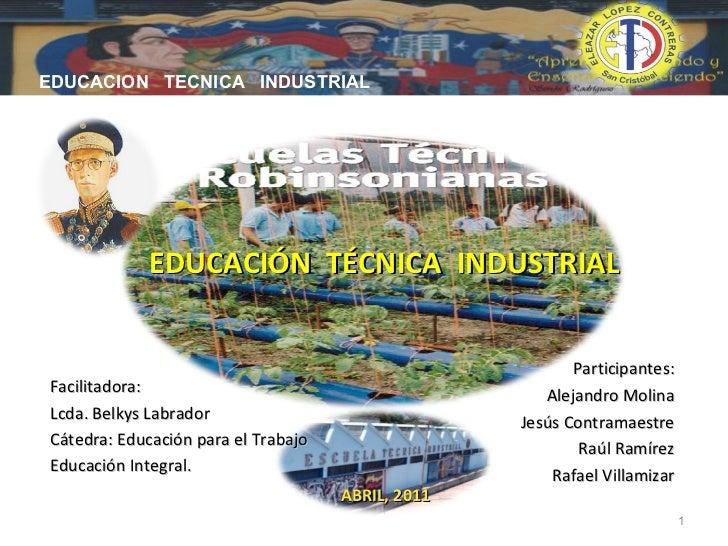 EDUCACIÓN  TÉCNICA  INDUSTRIAL Participantes: Alejandro Molina Jesús Contramaestre Raúl Ramírez Rafael Villamizar Facilita...