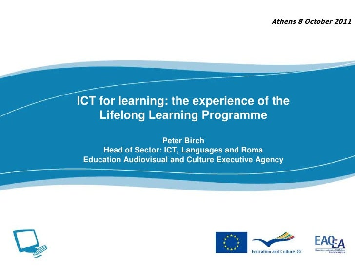 Athens 8 October 2011<br />ICT for learning: the experience of the Lifelong Learning ProgrammePeter BirchHead of Sector: I...