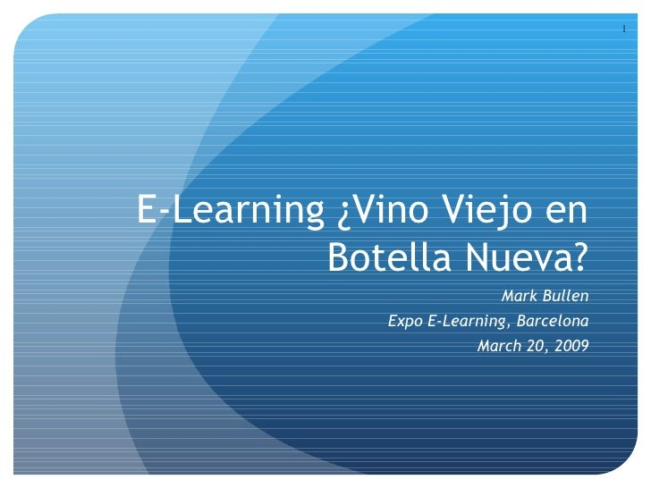 E-Learning ¿ Vino Viejo en Botella Nueva? Mark Bullen Expo E-Learning, Barcelona March 20, 2009